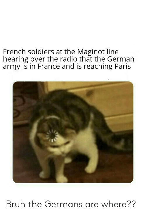 german army: French soldiers at the Maginot line  hearing over the radio that the German  army is in France and is reaching Paris Bruh the Germans are where??