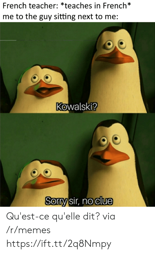 Quest: French teacher: *teaches in French*  me to the guy sitting next to me:  Kowalski?  Sorry sir, no clue Qu'est-ce qu'elle dit? via /r/memes https://ift.tt/2q8Nmpy