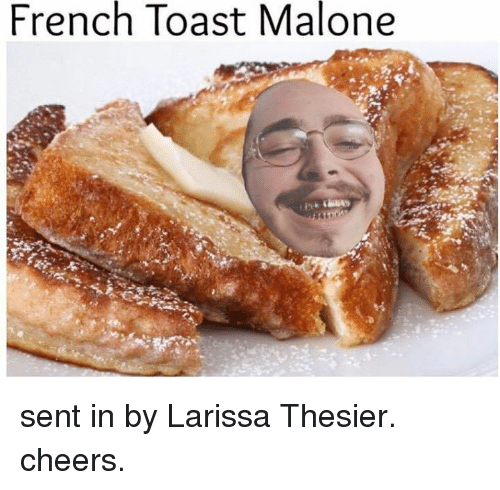 toasting: French Toast Malone sent in by Larissa Thesier. cheers.