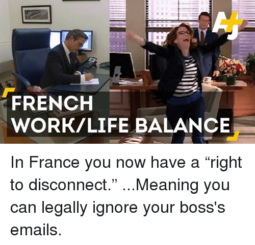 """Work Life: FRENCH  WORK/LIFE BALANCE In France you now have a """"right to disconnect.""""  ...Meaning you can legally ignore your boss's emails."""