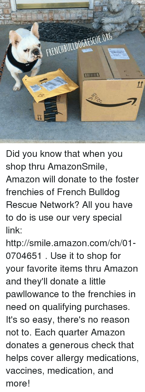 Amazon, Memes, and Shopping: FRENCHBULLDOGRESCUE.ORG Did you know that when you shop thru AmazonSmile, Amazon will donate to the foster frenchies of French Bulldog Rescue Network? All you have to do is use our very special link: http://smile.amazon.com/ch/01-0704651 .   Use it to shop for your favorite items thru Amazon and they'll donate a little pawllowance to the frenchies in need on qualifying purchases. It's so easy, there's no reason not to.  Each quarter Amazon donates a generous check that helps cover allergy medications, vaccines, medication, and more!