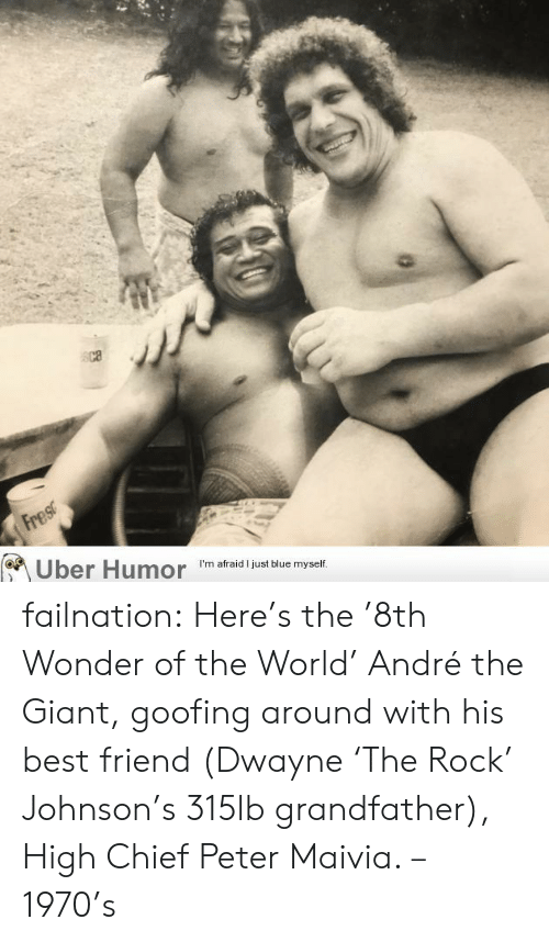Andre: Fres  Uber Humor  I'm afraid I just blue myself. failnation:  Here's the '8th Wonder of the World' André the Giant, goofing around with his best friend (Dwayne 'The Rock' Johnson's 315lb grandfather), High Chief Peter Maivia. – 1970's