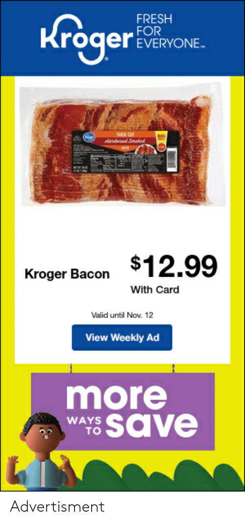 Advertisment: FRESH  FOR  EVERYONE  обен  THICK CUT  Aardeod Smaked  DIG-  $12.99  Kroger Bacon  With Card  Valid until Nov. 12  View Weekly Ad  more  WAYS SaVe  то Advertisment