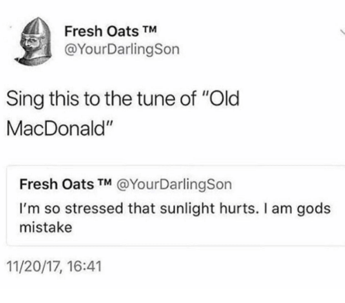 "tune: Fresh Oats TM  @YourDarlingSon  Sing this to the tune of ""Old  MacDonald""  Fresh Oats TM @YourDarlingSon  I'm so stressed that sunlight hurts. I am gods  mistake  11/20/17, 16:41"