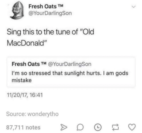 "tune: Fresh Oats TM  @YourDarlingSon  Sing this to the tune of ""Old  MacDonald""  Fresh Oats TM @YourDarlingSon  I'm so stressed that sunlight hurts. Il am gods  mistake  11/20/17, 16:41  Source: wonderytho  87,711 notes"