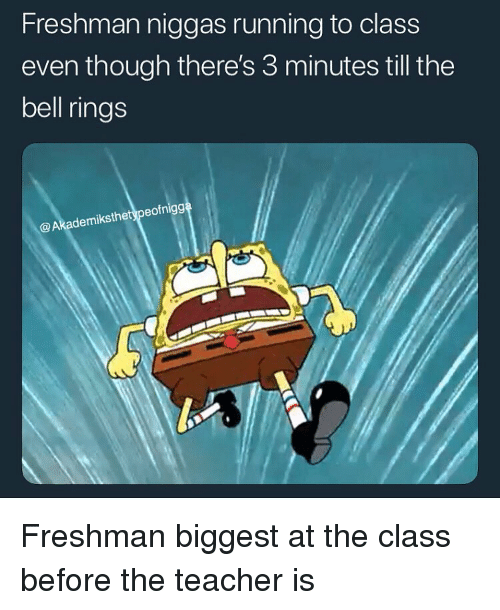 Funny, Teacher, and Running: Freshman niggas running to class  even though there's 3 minutes till the  bell rings  @Akademiksthetypeofnigg Freshman biggest at the class before the teacher is