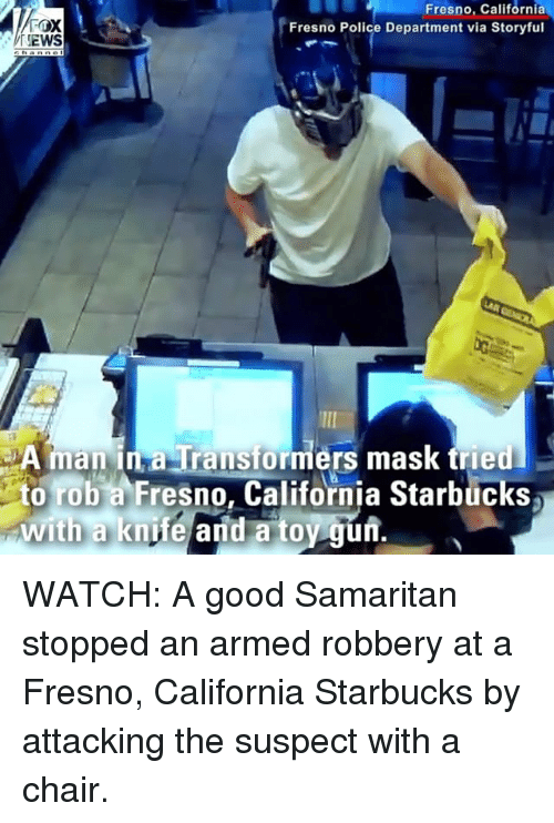 manna: Fresno, California  Fresno Police Department via Storyful  EWS  A manna Transformers mask tried  to rob a Fresno, California Starbucks  with a knife and a toy gun.  0 WATCH: A good Samaritan stopped an armed robbery at a Fresno, California Starbucks by attacking the suspect with a chair.