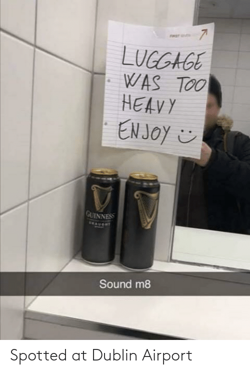 heavy: FRET S  LUGGAGE  WAS TOO  HEAVY  EN JOY ☺  GUINNESS  SEAUORT  Sound m8 Spotted at Dublin Airport