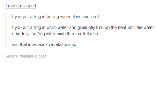 Abusive Relationship: freudian-slipped  if you put a frog in boiling water, it will jump out.  if you put a frog in warm water and gradually turn up the heat until the water  is boiling, the frog will remain there until it dies.  and that is an abusive relationship.  Source: freudian-slipped