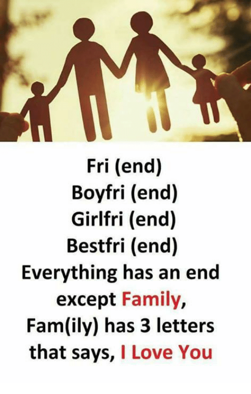 Fam, Family, and Love: Fri (end)  Boyfri (end)  Girlfri (end)  Bestfri (end)  Everything has an end  except Family,  Fam(ily) has 3 letters  that says, I Love You