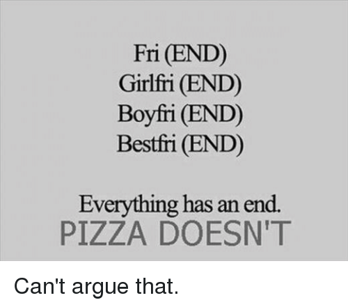 Everything Has An End: Fri (END)  Girlfri (END)  Boyfri (END)  Bestfri (END)  Everything has an end.  PIZZA DOESN T Can't argue that.