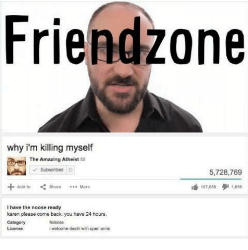 Dank, Fedora, and Amaz: Fri endzone  why i'm killing myself  The Amazing Atheist  Subscribed  5,728,769  Add to Share  More  I 1,856  I have the noose ready  karen please come back you have 24 hours.  Category  fedoras  License  welcome death with oper arms