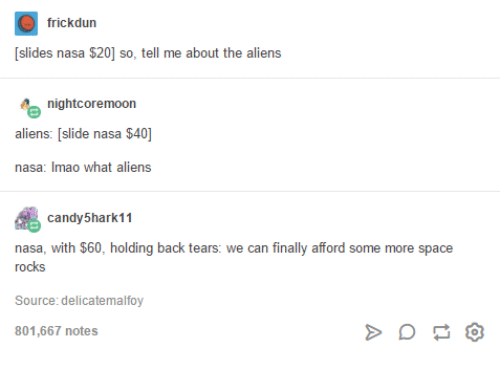 Candy, Nasa, and Some More: frickdun  Slides nasa $20 so tell me about the aliens  night coremoon  aliens: [slide nasa $40  nasa: mao what aliens  candy 5hark11  nasa, with $60, holding back tears  we can finally afford some more space  rocks  Source: delicatemalfoy  801,667 notes