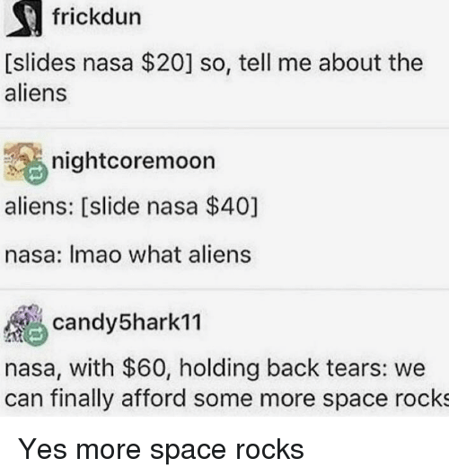 Memes, Nasa, and Some More: frickdun  [slides nasa $20] so, tell me about the  aliens  nightcoremocn  aliens: [slide nasa $40]  nasa: Imao what aliens  andy5hark11  nasa, with $60, holding back tears: we  can finally afford some more space rocks Yes more space rocks