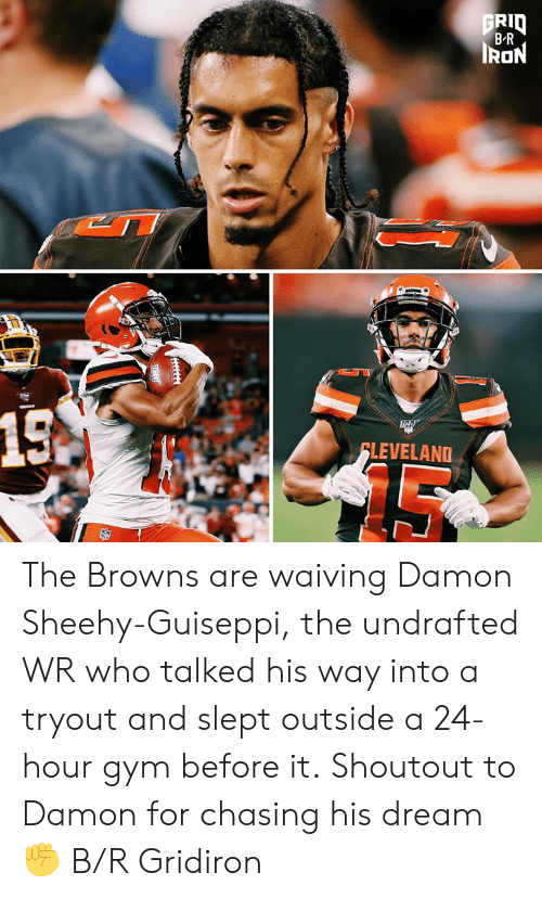 Damon: FRID  B-R  IRON  15A  FLEVELAND The Browns are waiving Damon Sheehy-Guiseppi, the undrafted WR who talked his way into a tryout and slept outside a 24-hour gym before it.  Shoutout to Damon for chasing his dream ✊ B/R Gridiron
