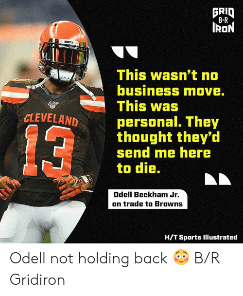 beckham: FRID  B R  IRON  This wasn't no  business move.  This was  CLEVELAND  personal. They  thought they'd  send me here  to die.  13  Odell Beckham Jr.  on trade to Browns  H/T Sports Illustrated Odell not holding back 😳 B/R Gridiron
