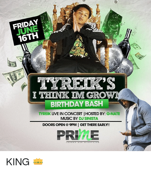 Birthday, Friday, and Memes: FRIDAY  16TH  I THINK IM GRO  BIRTHDAY BASH  TYREIK  LIVE IN CONCERTIHOSTED BY  GNATE  MUSIC BY  DJ SINISTA  DOORS OPEN 9PM GET THERE EARLY!  PRIME KING 👑