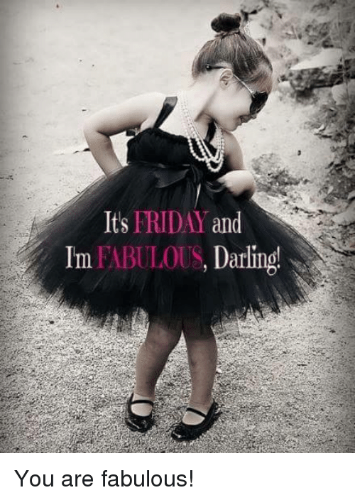 Im Fabulous: FRIDAY  and  Its  Im FABULOUS, Darling! You are fabulous!