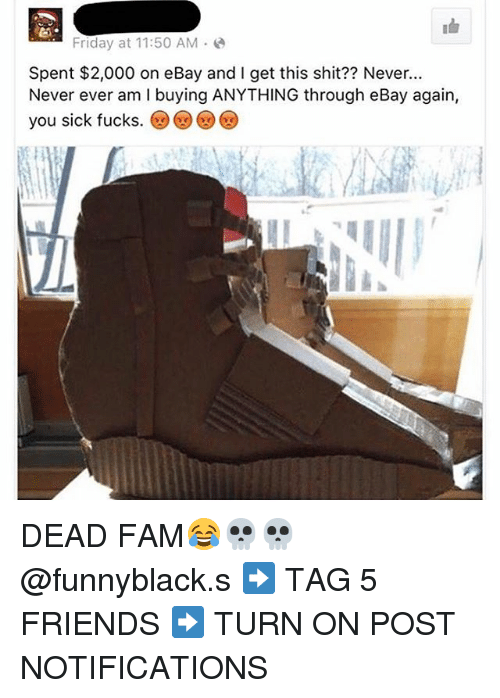 Dank Memes: Friday at 11:50 AM  Spent $2,000 on eBay and I get this shit?? Never...  Never ever am l buying ANYTHING through eBay again,  you sick fucks DEAD FAM😂💀💀 @funnyblack.s ➡️ TAG 5 FRIENDS ➡️ TURN ON POST NOTIFICATIONS