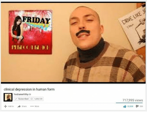 FRIDAY Clinical Depression in Human Form TooDamnFilthy a ...