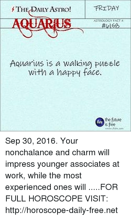 happy face: FRIDAY  f'TH  AILY ASTRO!  ASTROLOGY ACT  Aquarius is a walking PUEEle  with a happy face.  the future  6 fee Sep 30, 2016. Your nonchalance and charm will impress younger associates at work, while the most experienced ones will  .....FOR FULL HOROSCOPE VISIT: http://horoscope-daily-free.net