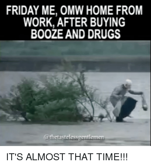 Memes, 🤖, and Homes: FRIDAY ME, OMW HOME FROM  WORK, AFTER BUYING  BOOZE AND DRUGS  (athetastelessmentlemen IT'S ALMOST THAT TIME!!!
