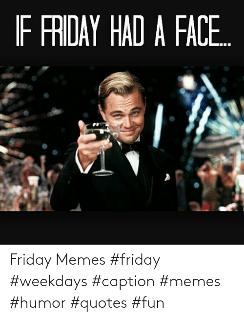 Memes Humor: Friday Memes #friday #weekdays #caption #memes #humor #quotes #fun