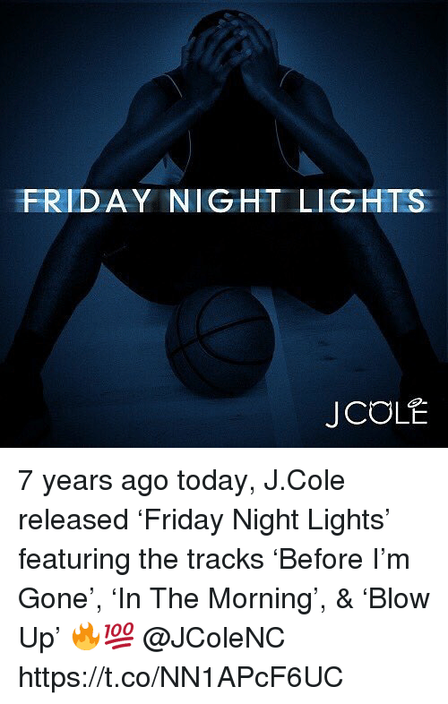 Friday, J. Cole, and Friday Night Lights: FRIDAY NIGHT LIGHTS  J COL 7 years ago today, J.Cole released 'Friday Night Lights' featuring the tracks 'Before I'm Gone', 'In The Morning', & 'Blow Up' 🔥💯 @JColeNC https://t.co/NN1APcF6UC