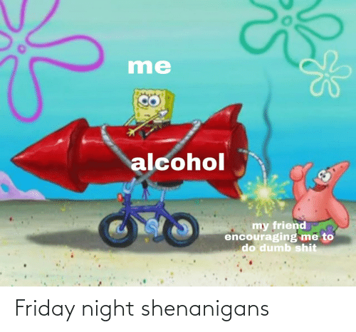 Friday: Friday night shenanigans