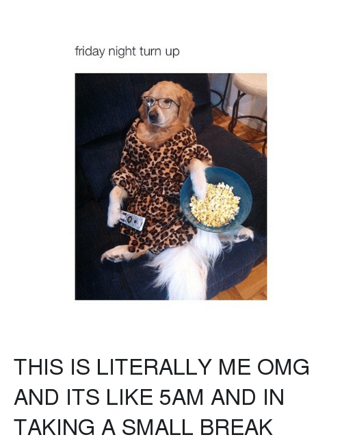 Girl Memes: friday night turn up THIS IS LITERALLY ME OMG AND ITS LIKE 5AM AND IN TAKING A SMALL BREAK
