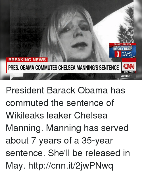 Mans Man: FRIDAY ON CNN  RATION OF  DONALD TRUMP  3 DAYS  BREAKING NEWS  PRES. OBAMA COMMUTES CHELSEA MANNINGS SENTENCE CNN  8:00 PM ET  AC360° President Barack Obama has commuted the sentence of Wikileaks leaker Chelsea Manning. Manning has served about 7 years of a 35-year sentence. She'll be released in May. http://cnn.it/2jwPNwq