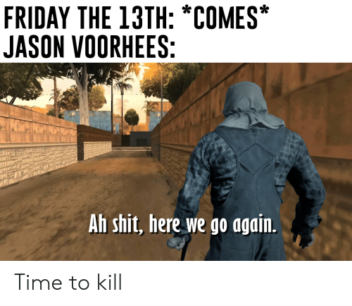 jason voorhees: FRIDAY THE 13TH: *COMES*  JASON VOORHEES:  Ah shit, here we go again. Time to kill