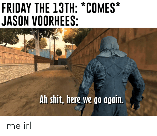 jason voorhees: FRIDAY THE 13TH: *COMES*  JASON VOORHEES:  Ah shit, here we go again. me irl