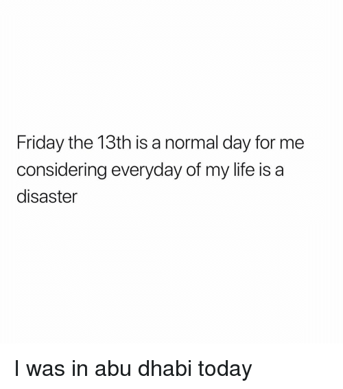 abu: Friday the 13th is a normal day for me  considering everyday of my life is a  disaster I was in abu dhabi today