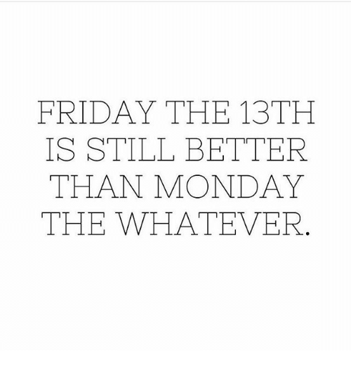 Friday, Memes, and Friday the 13th: FRIDAY THE 13TH  IS STILL BETTER  THAN MONDAY  THE WHATEVER