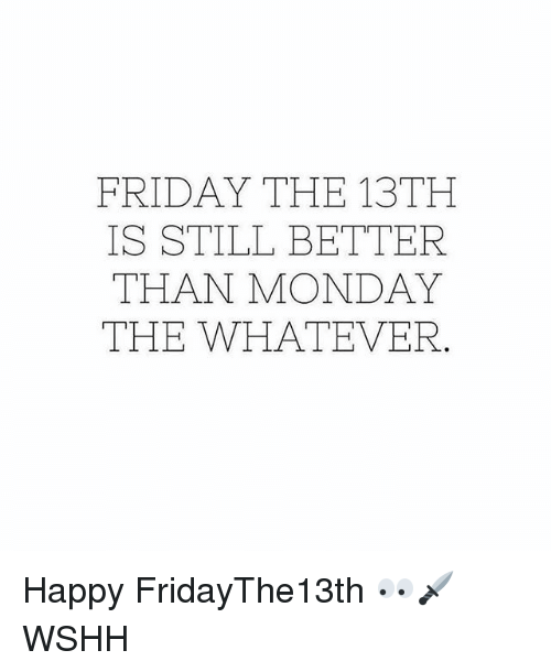 Friday, Memes, and Wshh: FRIDAY THE 13TH  IS STILL BETTER  THAN MONDAY  THE WHATEVER Happy FridayThe13th 👀🗡 WSHH