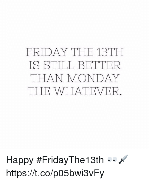 Friday, Friday the 13th, and Happy: FRIDAY THE 13TH  IS STILL BETTER  THAN MONDAY  THE WHATEVER Happy #FridayThe13th 👀🗡 https://t.co/p05bwi3vFy