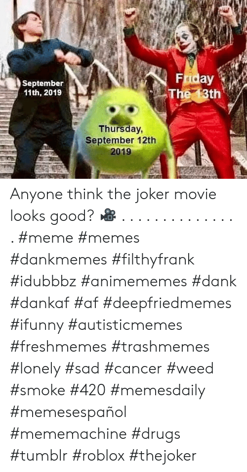 roblox: Friday  The 13th  September  11th, 2019  Thursday,  September 12th  2019 Anyone think the joker movie looks good? ? . . . . . . . . . . . . . . . #meme #memes #dankmemes #filthyfrank #idubbbz #animememes #dank #dankaf #af #deepfriedmemes #ifunny #autisticmemes #freshmemes #trashmemes #lonely #sad #cancer #weed #smoke #420 #memesdaily #memesespañol #mememachine #drugs #tumblr #roblox #thejoker