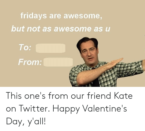 fridays: fridays are awesome,  but not as awesome as u  To:  From: This one's from our friend Kate on Twitter. Happy Valentine's Day, y'all!