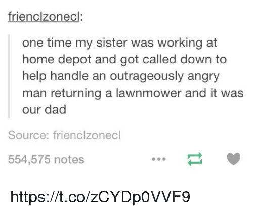 Dad, Memes, and Help: frienclzonecl:  one time my sister was working at  home depot and got called down to  help handle an outrageously angry  man returning a lawnmower and it was  our dad  Source: frienclzonecl  554,575 notes https://t.co/zCYDp0VVF9