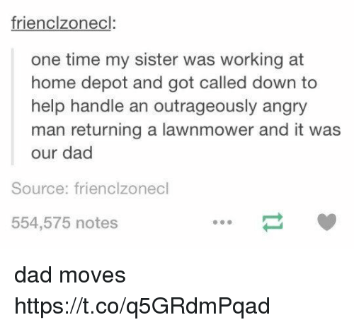 Lawnmower: frienclzonecl  one time my sister was working at  home depot and got called down to  help handle an outrageously angry  man returning a lawnmower and it was  our dad  Source: frienclzonecl  554,575 notes dad moves https://t.co/q5GRdmPqad