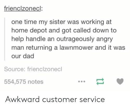 Lawnmower: frienclzonecl:  one time my sister was working at  home depot and got called down to  help handle an outrageously angry  man returning a lawnmower and it was  our dad  Source: frienclzonecl  554,575 notes Awkward customer service