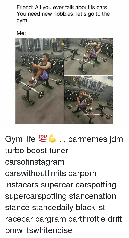 lets go to the: Friend: All you ever talk about is cars  You need new hobbies, let's go to the  gym  Me: Gym life 💯💪 . . carmemes jdm turbo boost tuner carsofinstagram carswithoutlimits carporn instacars supercar carspotting supercarspotting stancenation stance stancedaily blacklist racecar cargram carthrottle drift bmw itswhitenoise
