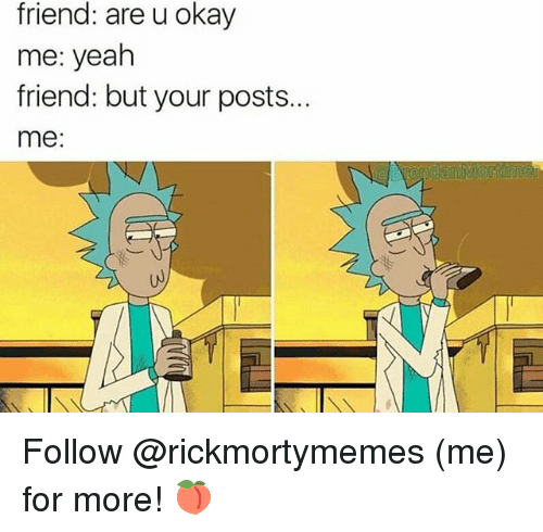 U Okay: friend: are u okay  me: yeah  friend: but your posts..  me: Follow @rickmortymemes (me) for more! 🍑