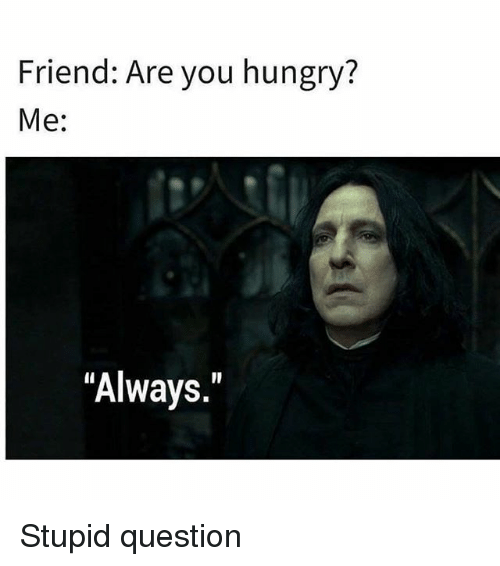 """Hungry, Memes, and 🤖: Friend: Are you hungry?  Me:  """"Always."""" Stupid question"""