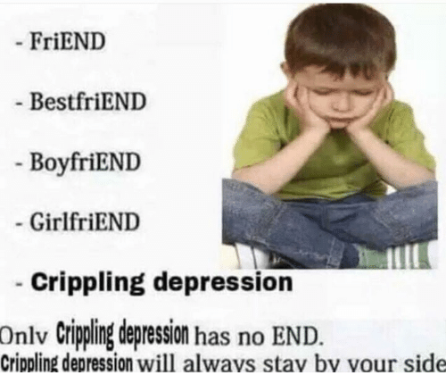 Friends Best Friend: FriEND  Best friEND  BoyfriEND  GirlfriEND  Crippling depression  onlv crippling depression has no END  Crippling depression will always stay by your side