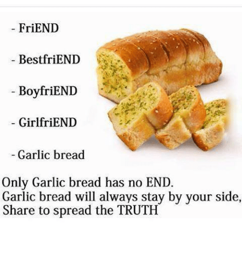 Friends Best Friend: FriEND  Best friEND  BoyfriEND  GirlfriEND  Garlic bread  Only Garlic bread has no END.  Garlic bread will always stay by your side,  Share to spread the TRUTH