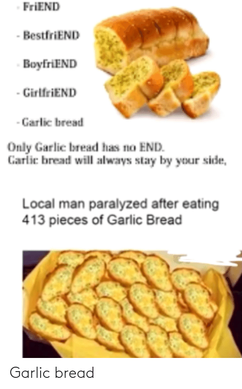 Boyfriend Girlfriend: FriEND  - BestfriEND  BoyfriEND  - GirlfriEND  - Garlic bread  Only Garlic bread has no END.  Carlic bread will always stay by your side,  Local man paralyzed after eating  413 pieces of Garlic Bread Garlic bread