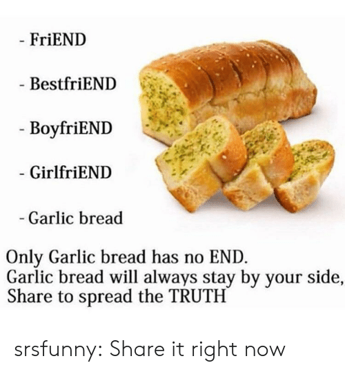 Boyfriend Girlfriend: FriEND  BestfriEND  - BoyfriEND  GirlfriEND  Garlic bread  Only Garlic bread has no END  Garlic bread will always stay by your side,  Share to spread the TRUTH srsfunny:  Share it right now