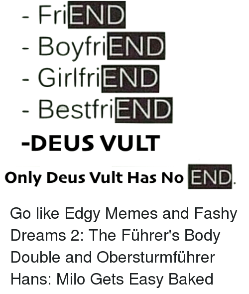 Baked, Best Friend, and Bodies : FriEND  Boyfri  Girl friEND  Best friEND  DEUS VULT  Only Deus Vult Has No  END Go like Edgy Memes and Fashy Dreams 2: The Führer's Body Double and Obersturmführer Hans: Milo Gets Easy Baked